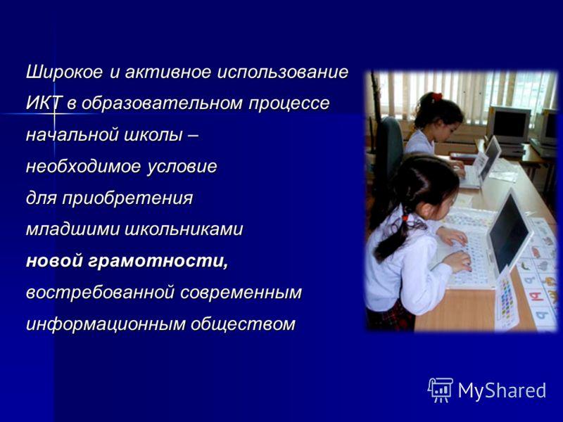 Широкое и активное использование ИКТ в образовательном процессе начальной школы – необходимое условие для приобретения младшими школьниками новой грамотности, востребованной современным информационным обществом