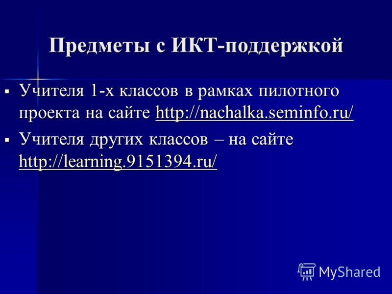 Предметы с ИКТ-поддержкой Учителя 1-х классов в рамках пилотного проекта на сайте http://nachalka.seminfo.ru/ Учителя 1-х классов в рамках пилотного проекта на сайте http://nachalka.seminfo.ru/http://nachalka.seminfo.ru/ Учителя других классов – на с