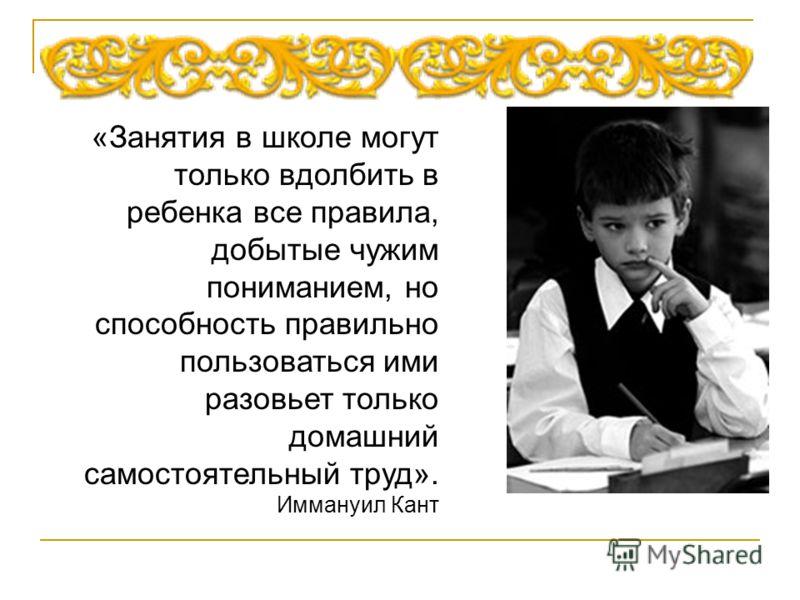 «Занятия в школе могут только вдолбить в ребенка все правила, добытые чужим пониманием, но способность правильно пользоваться ими разовьет только домашний самостоятельный труд». Иммануил Кант