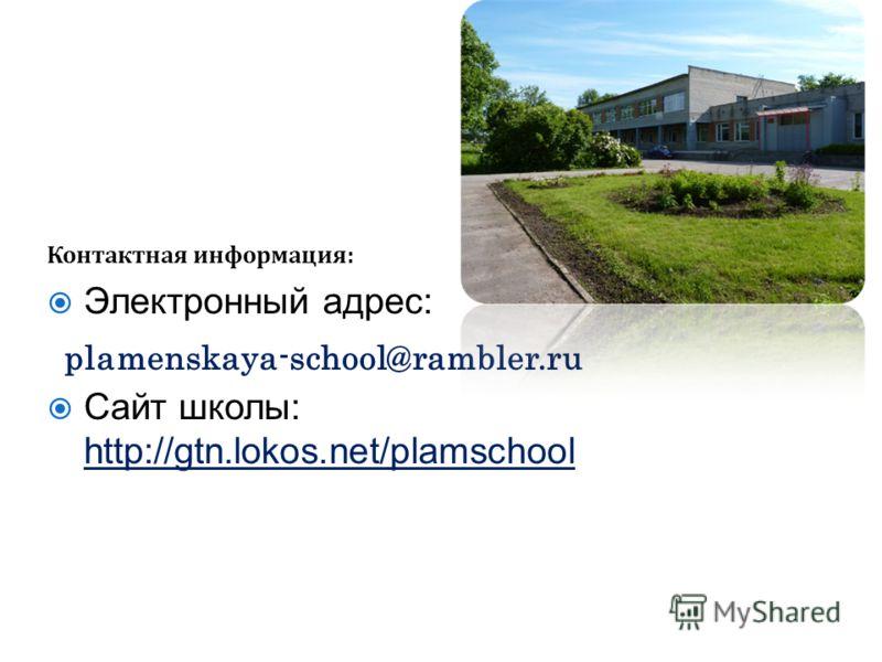 Контактная информация: Электронный адрес: Сайт школы: http://gtn.lokos.net/plamschool plamenskaya-school@rambler.ru