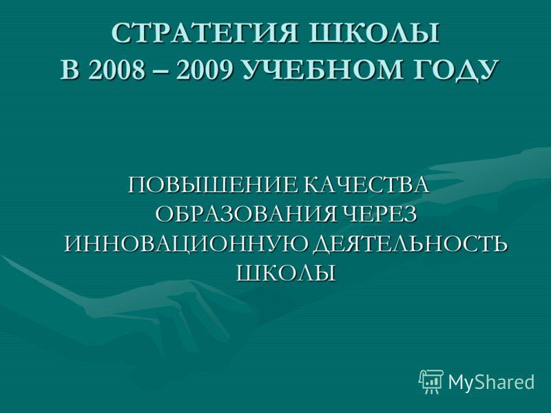 СТРАТЕГИЯ ШКОЛЫ В 2008 – 2009 УЧЕБНОМ ГОДУ ПОВЫШЕНИЕ КАЧЕСТВА ОБРАЗОВАНИЯ ЧЕРЕЗ ИННОВАЦИОННУЮ ДЕЯТЕЛЬНОСТЬ ШКОЛЫ ПОВЫШЕНИЕ КАЧЕСТВА ОБРАЗОВАНИЯ ЧЕРЕЗ ИННОВАЦИОННУЮ ДЕЯТЕЛЬНОСТЬ ШКОЛЫ