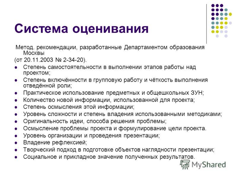 Система оценивания Метод. рекомендации, разработанные Департаментом образования Москвы (от 20.11.2003 2-34-20). Степень самостоятельности в выполнении этапов работы над проектом; Степень включённости в групповую работу и чёткость выполнения отведённо