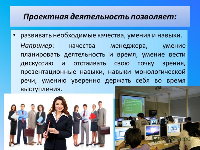 развивать необходимые качества, умения и навыки. Например: качества менеджера, умение планировать деятельность и время, умение вести дискуссию и отстаивать свою точку зрения, презентационные навыки, навыки монологической речи, умению уверенно держать