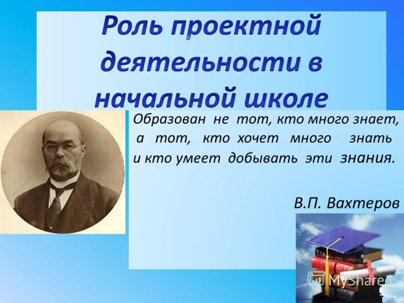 Образован не тот, кто много знает, а тот, кто хочет много знать и кто умеет добывать эти знания. В.П. Вахтеров