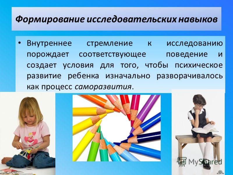 Внутреннее стремление к исследованию порождает соответствующее поведение и создает условия для того, чтобы психическое развитие ребенка изначально разворачивалось как процесс саморазвития. Формирование исследовательских навыков