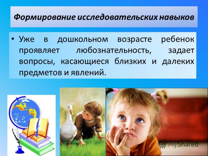 Уже в дошкольном возрасте ребенок проявляет любознательность, задает вопросы, касающиеся близких и далеких предметов и явлений. Формирование исследовательских навыков