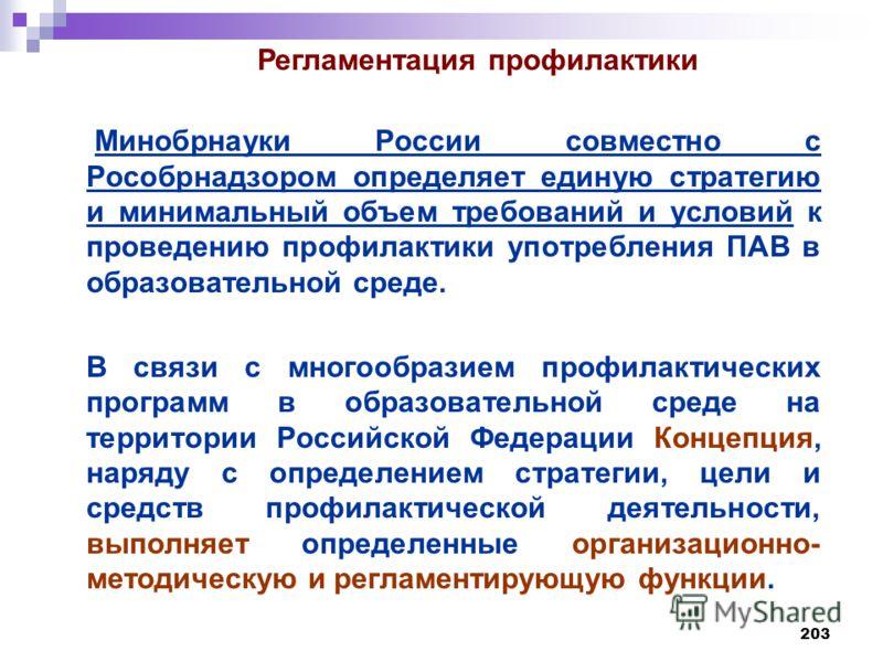 203 Минобрнауки России совместно с Рособрнадзором определяет единую стратегию и минимальный объем требований и условий к проведению профилактики употребления ПАВ в образовательной среде. В связи с многообразием профилактических программ в образовател