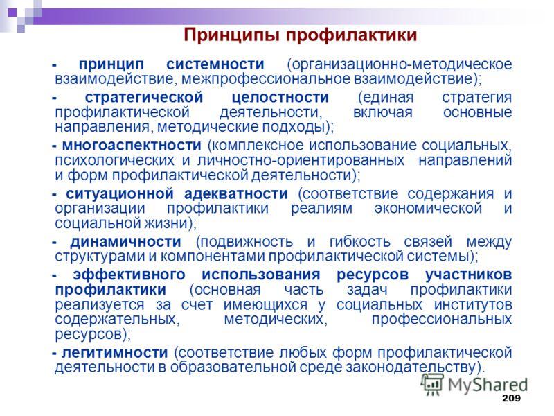 209 - принцип системности (организационно-методическое взаимодействие, межпрофессиональное взаимодействие); - стратегической целостности (единая стратегия профилактической деятельности, включая основные направления, методические подходы); - многоаспе