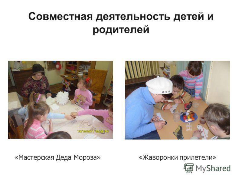 Совместная деятельность детей и родителей «Мастерская Деда Мороза»«Жаворонки прилетели»