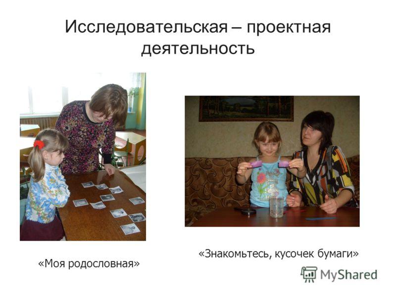Исследовательская – проектная деятельность «Моя родословная» «Знакомьтесь, кусочек бумаги»