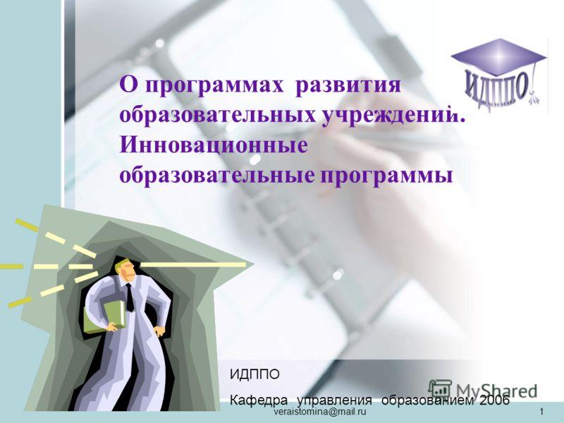 veraistomina@mail.ru1 О программах развития образовательных учреждений. Инновационные образовательные программы ИДППО Кафедра управления образованием 2006