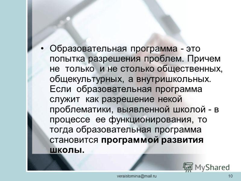 veraistomina@mail.ru10 Образовательная программа - это попытка разрешения проблем. Причем не только и не столько общественных, общекультурных, а внутришкольных. Если образовательная программа служит как разрешение некой проблематики, выявленной школо