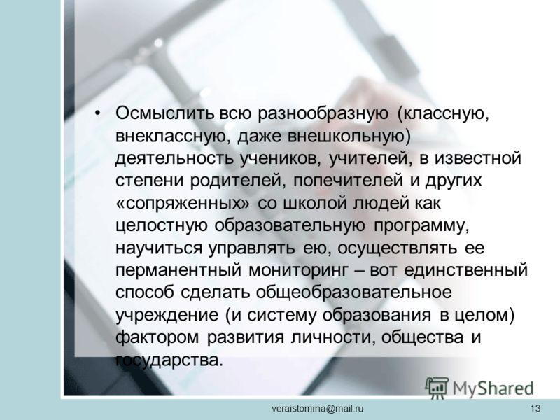 veraistomina@mail.ru13 Осмыслить всю разнообразную (классную, внеклассную, даже внешкольную) деятельность учеников, учителей, в известной степени родителей, попечителей и других «сопряженных» со школой людей как целостную образовательную программу, н