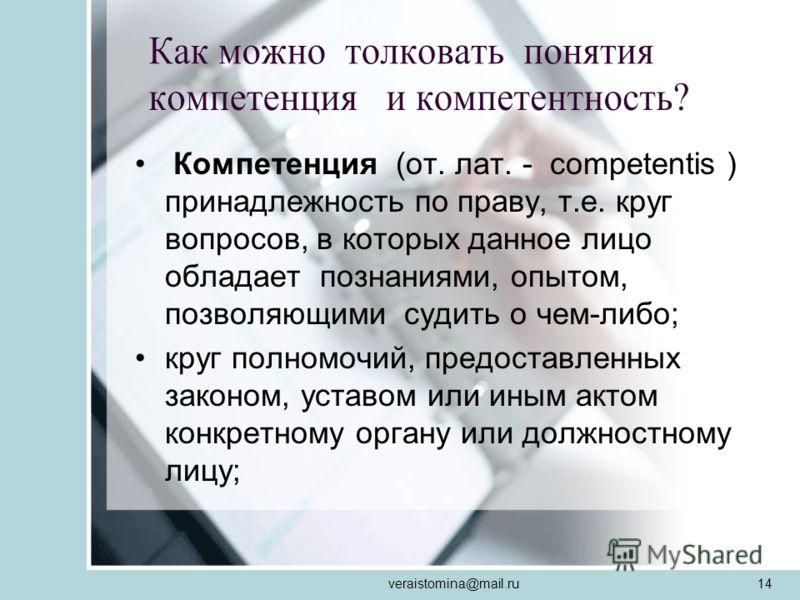 veraistomina@mail.ru14 Компетенция (от. лат. - competentis ) принадлежность по праву, т.е. круг вопросов, в которых данное лицо обладает познаниями, опытом, позволяющими судить о чем-либо; круг полномочий, предоставленных законом, уставом или иным ак