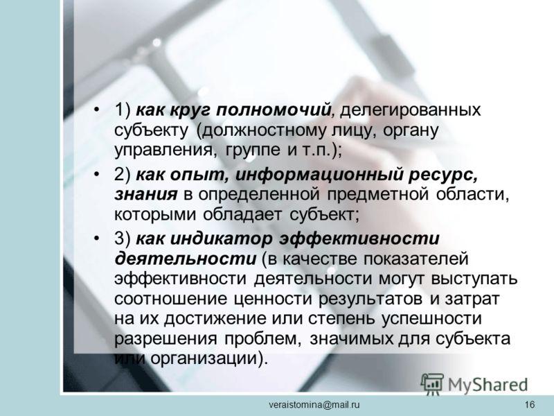 veraistomina@mail.ru16 1) как круг полномочий, делегированных субъекту (должностному лицу, органу управления, группе и т.п.); 2) как опыт, информационный ресурс, знания в определенной предметной области, которыми обладает субъект; 3) как индикатор эф
