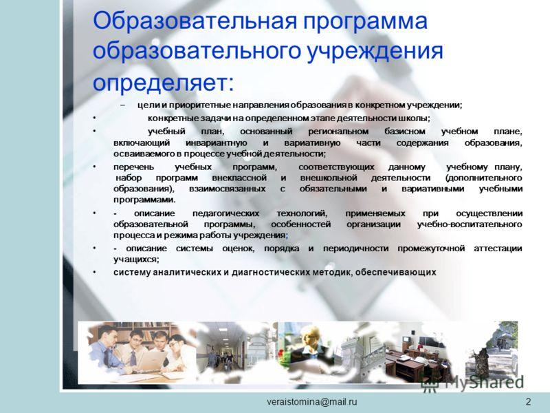 veraistomina@mail.ru2 Образовательная программа образовательного учреждения определяет: –цели и приоритетные направления образования в конкретном учреждении; конкретные задачи на определенном этапе деятельности школы; учебный план, основанный региона