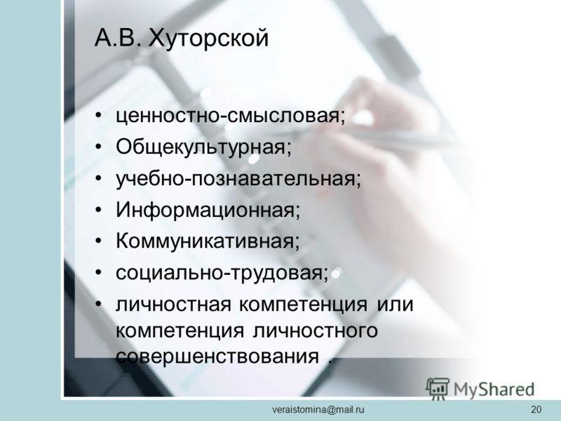 veraistomina@mail.ru20 А.В. Хуторской ценностно-смысловая; Общекультурная; учебно-познавательная; Информационная; Коммуникативная; социально-трудовая; личностная компетенция или компетенция личностного совершенствования.