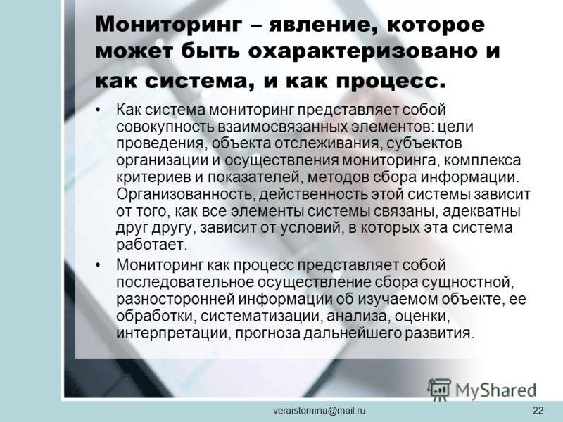 veraistomina@mail.ru22 Мониторинг – явление, которое может быть охарактеризовано и как система, и как процесс. Как система мониторинг представляет собой совокупность взаимосвязанных элементов: цели проведения, объекта отслеживания, субъектов организа