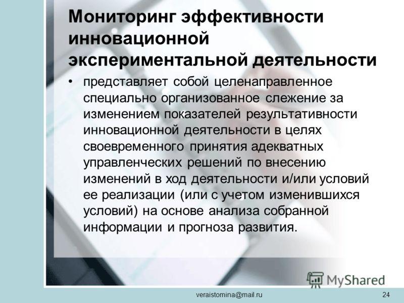 veraistomina@mail.ru24 Мониторинг эффективности инновационной экспериментальной деятельности представляет собой целенаправленное специально организованное слежение за изменением показателей результативности инновационной деятельности в целях своеврем