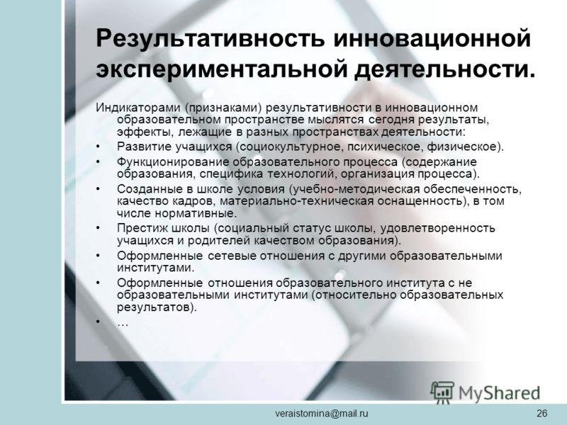 veraistomina@mail.ru26 Результативность инновационной экспериментальной деятельности. Индикаторами (признаками) результативности в инновационном образовательном пространстве мыслятся сегодня результаты, эффекты, лежащие в разных пространствах деятель