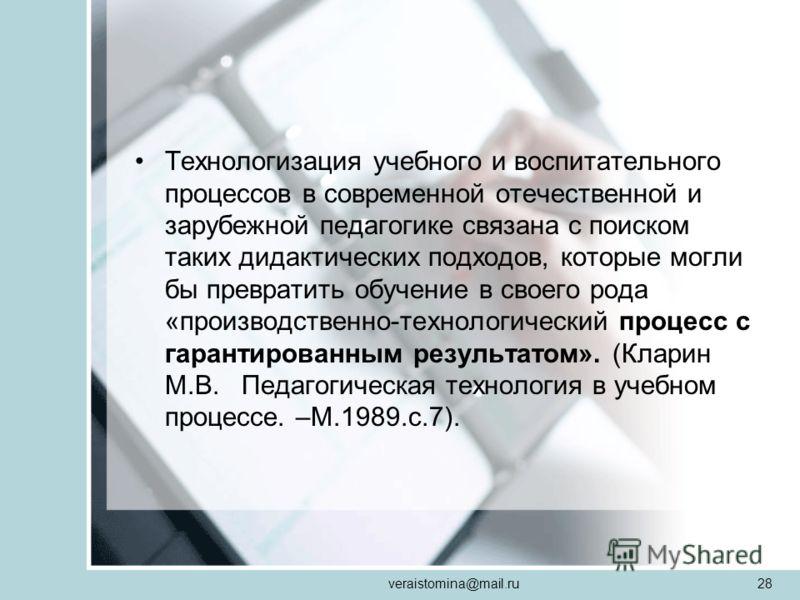 veraistomina@mail.ru28 Технологизация учебного и воспитательного процессов в современной отечественной и зарубежной педагогике связана с поиском таких дидактических подходов, которые могли бы превратить обучение в своего рода «производственно-техноло