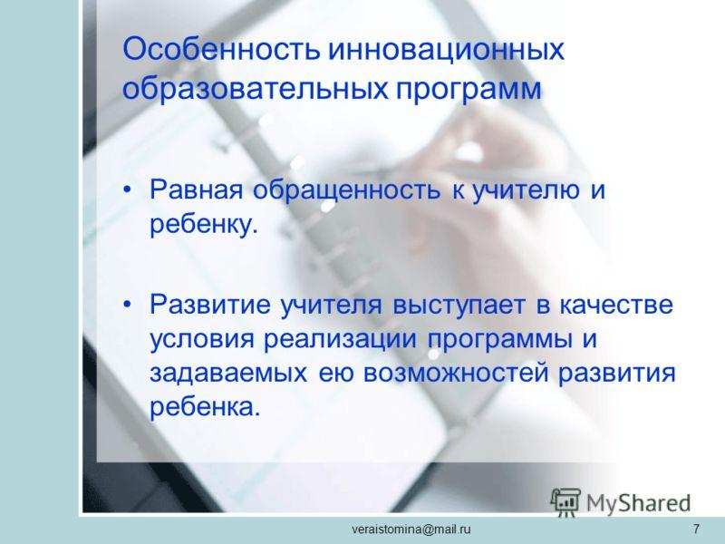 veraistomina@mail.ru7 Особенность инновационных образовательных программ Равная обращенность к учителю и ребенку. Развитие учителя выступает в качестве условия реализации программы и задаваемых ею возможностей развития ребенка.