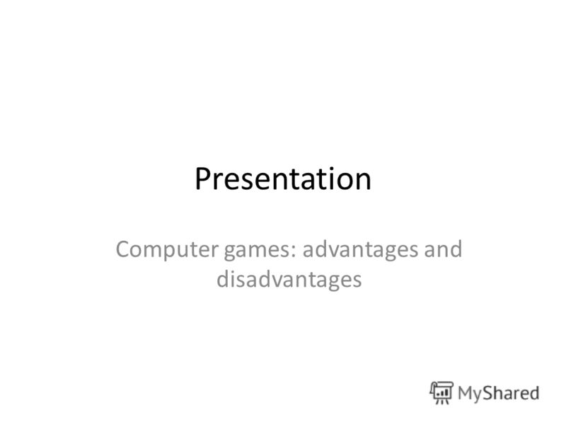 Presentation Computer games: advantages and disadvantages