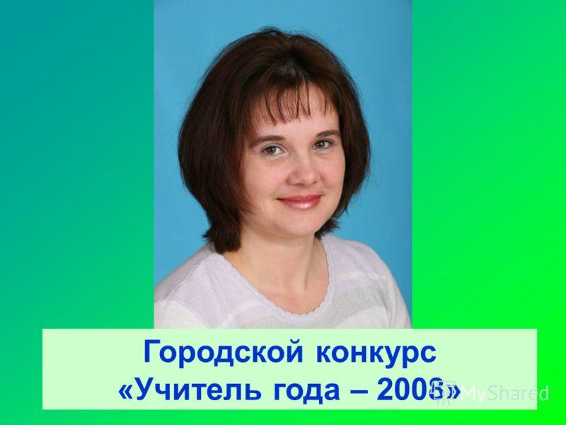 Городской конкурс «Учитель года – 2008»