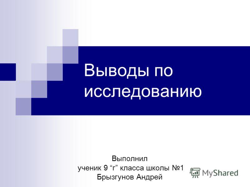 Выводы по исследованию Выполнил ученик 9 г класса школы 1 Брызгунов Андрей