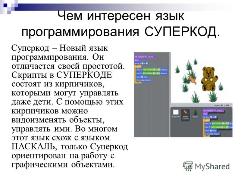 Чем интересен язык программирования СУПЕРКОД. Суперкод – Новый язык программирования. Он отличается своей простотой. Скрипты в СУПЕРКОДЕ состоят из кирпичиков, которыми могут управлять даже дети. С помощью этих кирпичиков можно видоизменять объекты,