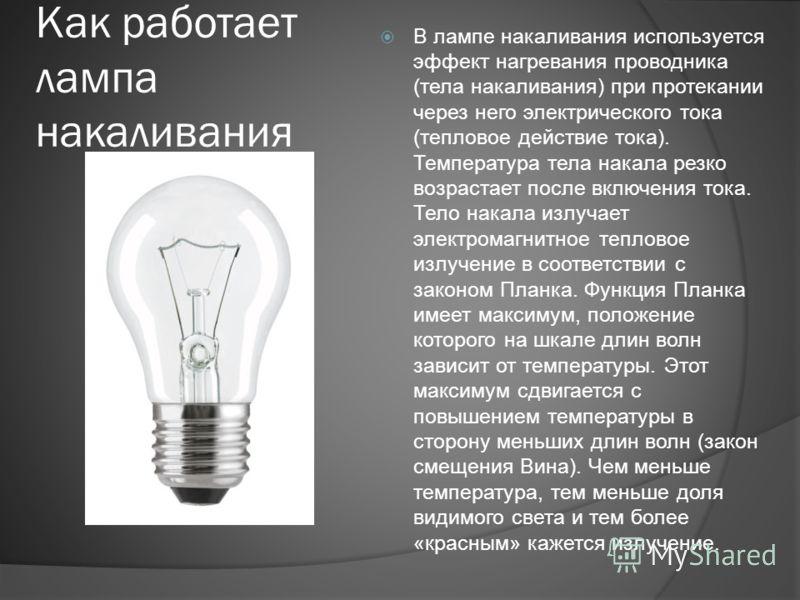Как работает лампа накаливания В лампе накаливания используется эффект нагревания проводника (тела накаливания) при протекании через него электрического тока (тепловое действие тока). Температура тела накала резко возрастает после включения тока. Тел
