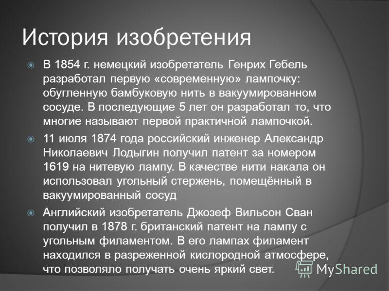 История изобретения В 1854 г. немецкий изобретатель Генрих Гебель разработал первую «современную» лампочку: обугленную бамбуковую нить в вакуумированном сосуде. В последующие 5 лет он разработал то, что многие называют первой практичной лампочкой. 11
