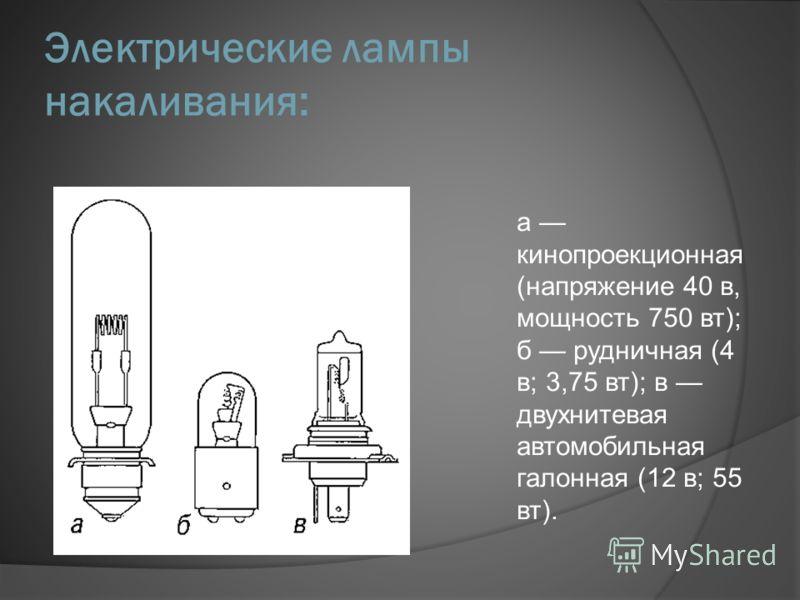 Электрические лампы накаливания: а кинопроекционная (напряжение 40 в, мощность 750 вт); б рудничная (4 в; 3,75 вт); в двухнитевая автомобильная галонная (12 в; 55 вт).