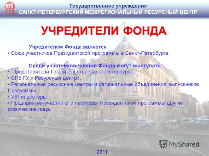 Государственное учреждение САНКТ-ПЕТЕРБУРГСКИЙ МЕЖРЕГИОНАЛЬНЫЙ РЕСУРСНЫЙ ЦЕНТР М Р Ц С.-Петербург УЧРЕДИТЕЛИ ФОНДА Учредителем Фонда является Союз участников Президентской программы в Санкт-Петербурге. Среди участников-членов Фонда могут выступать: П