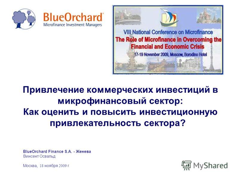 BlueOrchard Finance S.A. - Женева Винсент Освальд Москва, 18 ноября 2009 г. Привлечение коммерческих инвестиций в микрофинансовый сектор: Как оценить и повысить инвестиционную привлекательность сектора?