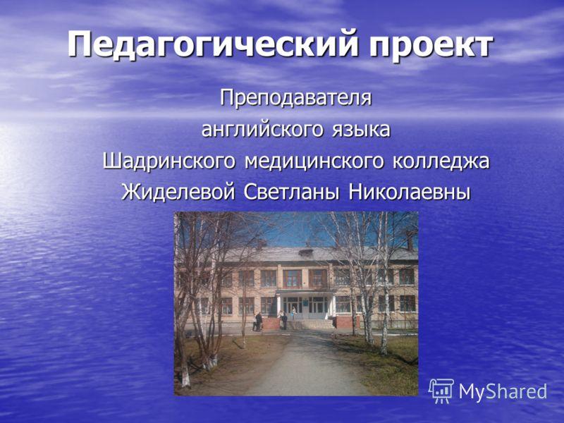 Педагогический проект Преподавателя английского языка Шадринского медицинского колледжа Жиделевой Светланы Николаевны