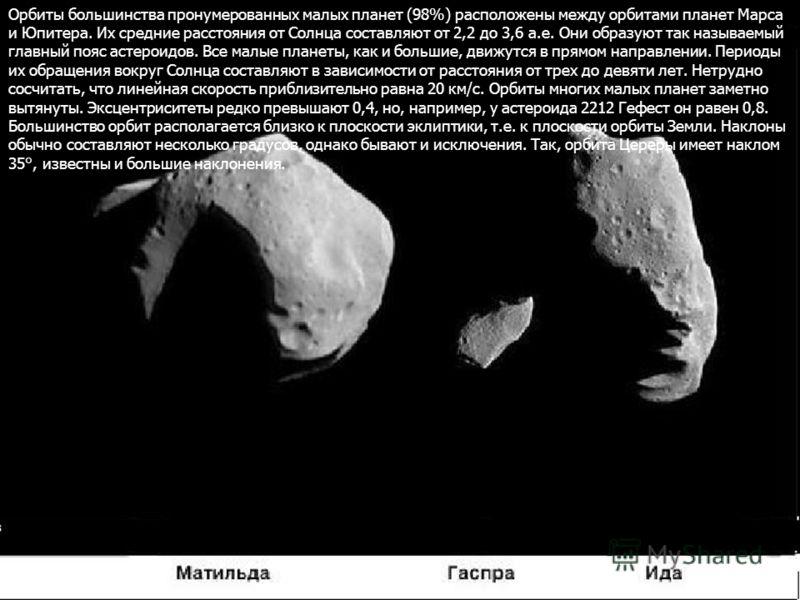 Орбиты большинства пронумерованных малых планет (98%) расположены между орбитами планет Марса и Юпитера. Их средние расстояния от Солнца составляют от 2,2 до 3,6 а.е. Они образуют так называемый главный пояс астероидов. Все малые планеты, как и больш