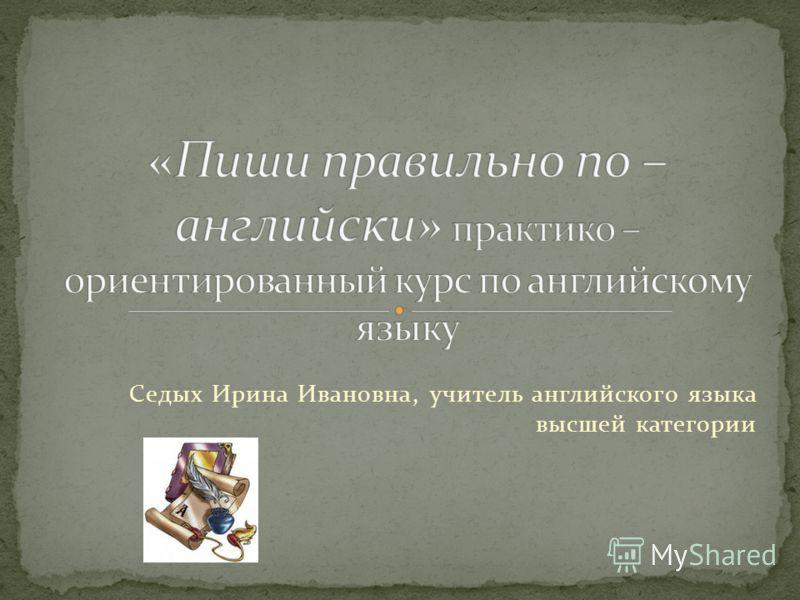 Седых Ирина Ивановна, учитель английского языка высшей категории