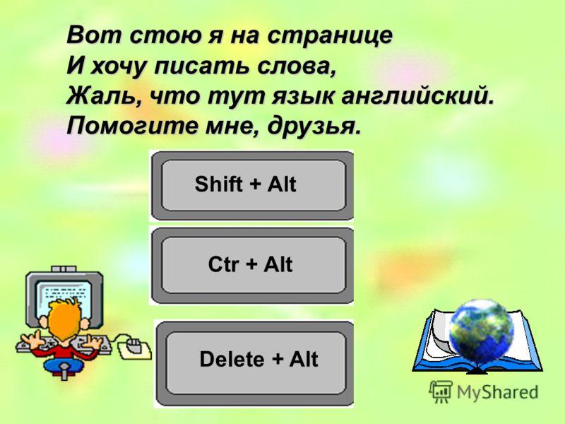 Shift + Alt Ctr + Alt Вот стою я на странице И хочу писать слова, Жаль, что тут язык английский. Помогите мне, друзья. Delete + Alt