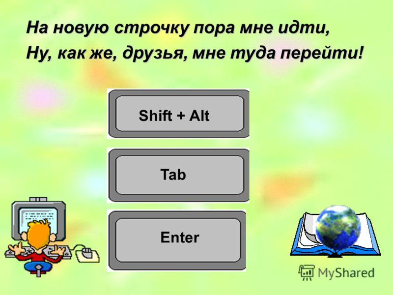 Shift + Alt Tab На новую строчку пора мне идти, Ну, как же, друзья, мне туда перейти! Enter
