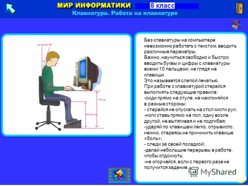 Без клавиатуры на компьютере невозможно работать с текстом, вводить различные параметры. Важно, научиться свободно и быстро вводить буквы и цифры с клавиатуры всеми 10 пальцами, не глядя на клавиши. Это называется слепой печатью. При работе с клавиат