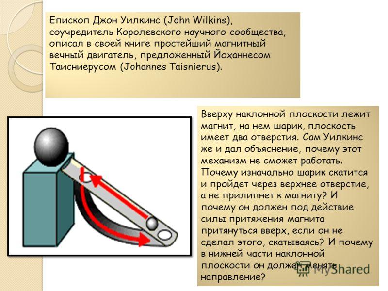 Епископ Джон Уилкинс (John Wilkins), соучредитель Королевского научного сообщества, описал в своей книге простейший магнитный вечный двигатель, предложенный Йоханнесом Таисниерусом (Johannes Taisnierus). Вверху наклонной плоскости лежит магнит, на не