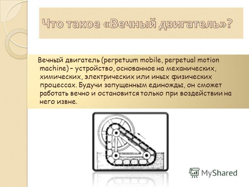 Вечный двигатель (perpetuum mobile, perpetual motion machine) – устройство, основанное на механических, химических, электрических или иных физических процессах. Будучи запущенным единожды, он сможет работать вечно и остановится только при воздействии