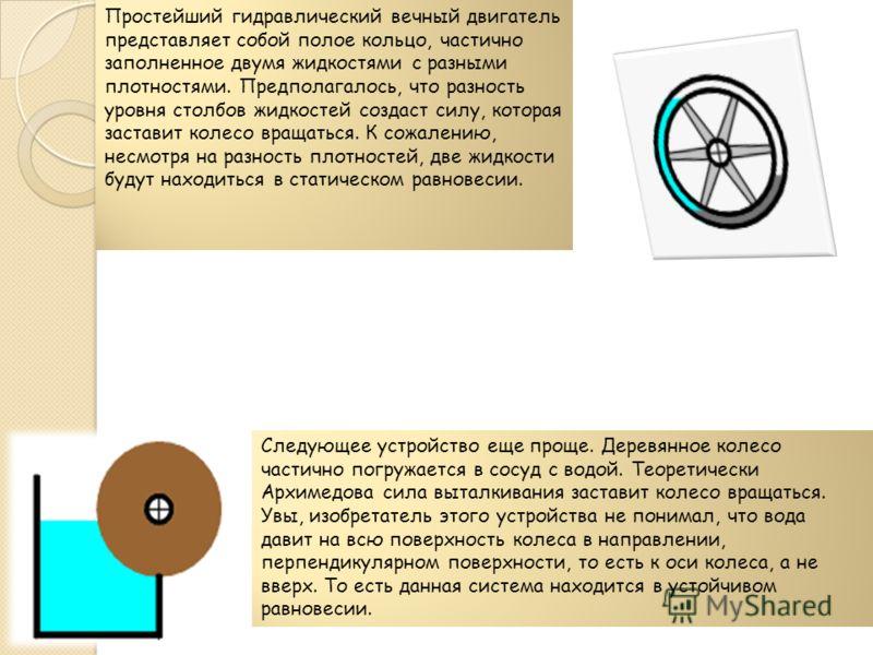 Простейший гидравлический вечный двигатель представляет собой полое кольцо, частично заполненное двумя жидкостями с разными плотностями. Предполагалось, что разность уровня столбов жидкостей создаст силу, которая заставит колесо вращаться. К сожалени