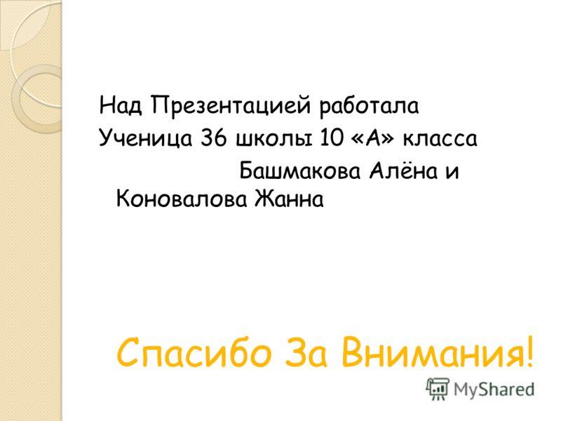Над Презентацией работала Ученица 36 школы 10 «А» класса Башмакова Алёна и Коновалова Жанна Спасибо За Внимания!