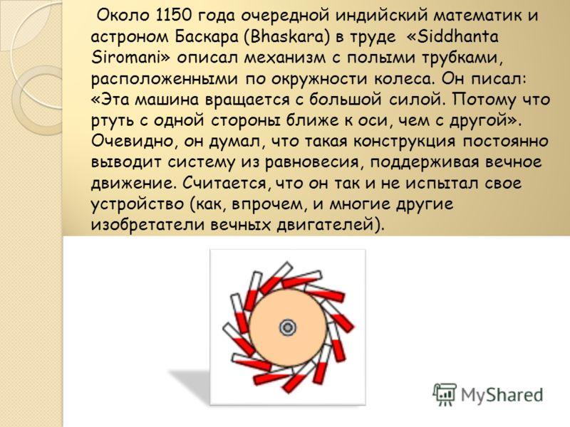 Около 1150 года очередной индийский математик и астроном Баскара (Bhaskara) в труде «Siddhanta Siromani» описал механизм с полыми трубками, расположенными по окружности колеса. Он писал: «Эта машина вращается с большой силой. Потому что ртуть с одной