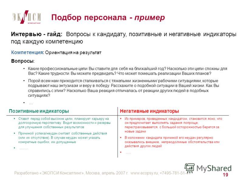 Разработано «ЭКОПСИ Консалтинг», Москва, апрель 2007 г. www.ecopsy.ru; +7495-781-51-41 19 Подбор персонала - пример Интервью - гайд: Вопросы к кандидату, позитивные и негативные индикаторы под каждую компетенцию Компетенция: Ориентация на результат В