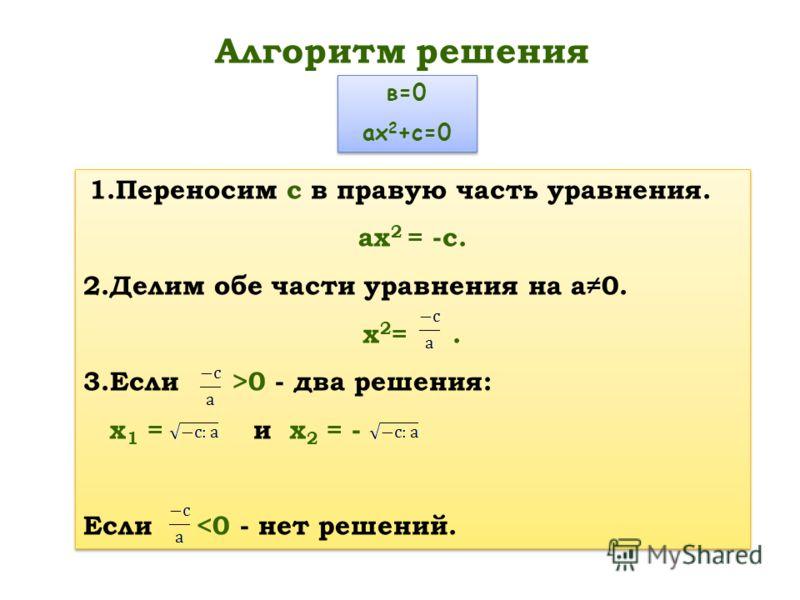 Алгоритм решения 1.Переносим с в правую часть уравнения. ах 2 = -с. 2.Делим обе части уравнения на а0. х 2 =. 3.Если >0 - два решения: х 1 = и х 2 = - Если 0 - два решения: х 1 = и х 2 = - Если