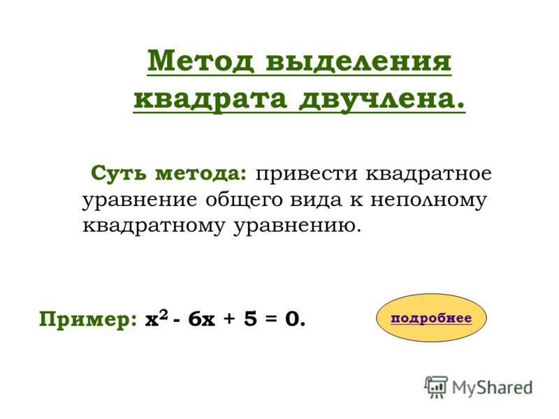 Суть метода: привести квадратное уравнение общего вида к неполному квадратному уравнению. Пример: х 2 - 6х + 5 = 0. Метод выделения квадрата двучлена. подробнее
