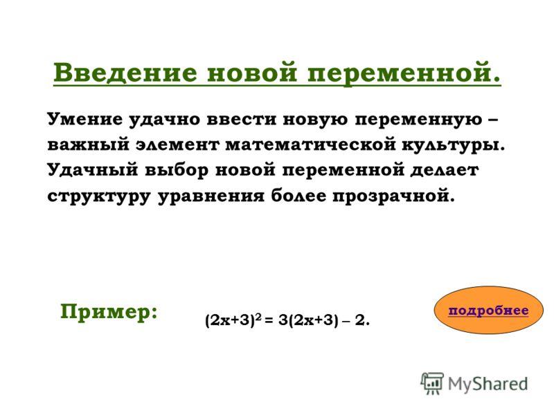 Введение новой переменной. Умение удачно ввести новую переменную – важный элемент математической культуры. Удачный выбор новой переменной делает структуру уравнения более прозрачной. Пример: подробнее (2х+3) 2 = 3(2х+3) – 2.